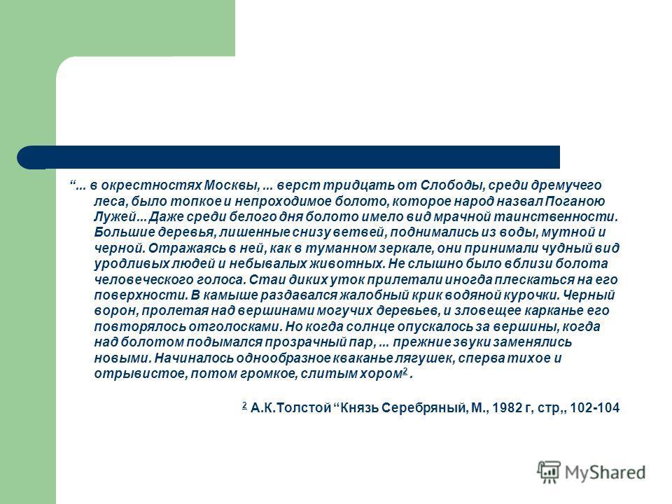 ... в окрестностях Москвы,... верст тридцать от Слободы, среди дремучего леса, было топкое и непроходимое болото, которое народ назвал Поганою Лужей... Даже среди белого дня болото имело вид мрачной таинственности. Большие деревья, лишенные снизу вет