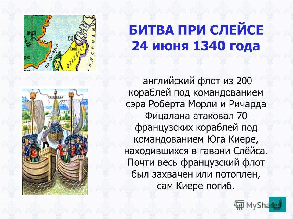 БИТВА ПРИ СЛЕЙСЕ 24 июня 1340 года английский флот из 200 кораблей под командованием сэра Роберта Морли и Ричарда Фицалана атаковал 70 французских кораблей под командованием Юга Киере, находившихся в гавани Слёйса. Почти весь французский флот был зах