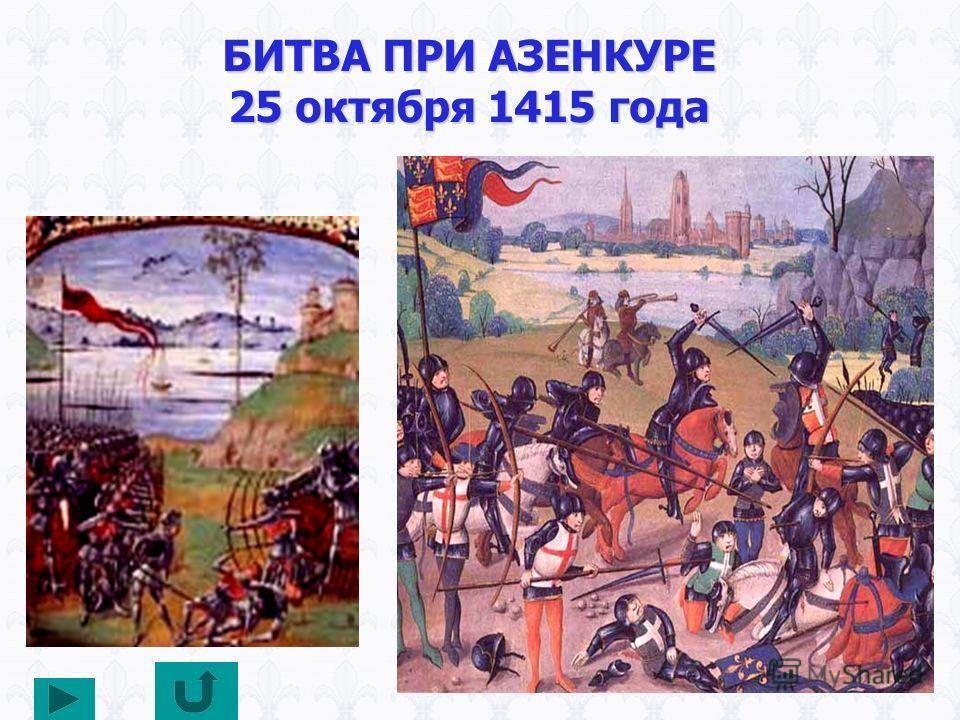 БИТВА ПРИ АЗЕНКУРЕ 25 октября 1415 года АНГЛИЯ 5700 чел. Потери 400 чел. Король Генрих V ФРАНЦИЯ 25000 чел. Потери 8 тыс. чел. Плен 2 тыс. чел. Король Карл VI