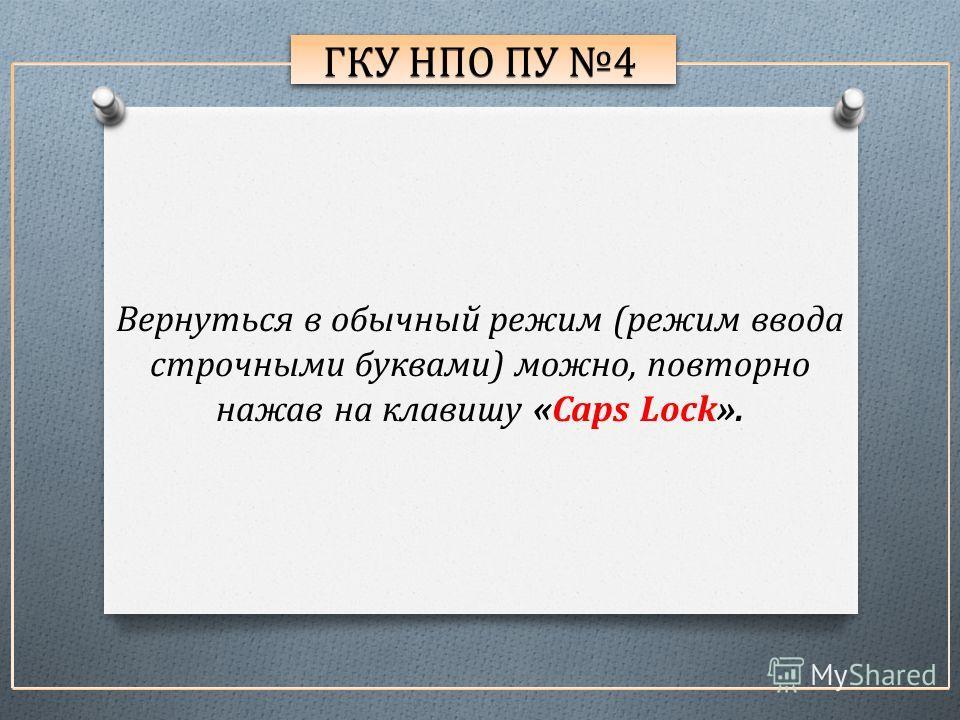 ГКУ НПО ПУ 4 Вернуться в обычный режим (режим ввода строчными буквами) можно, повторно нажав на клавишу «Caps Lock».