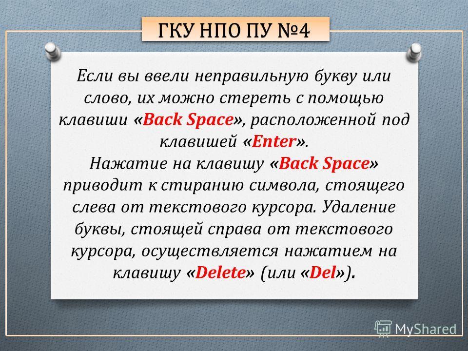 Если вы ввели неправильную букву или слово, их можно стереть с помощью клавиши «Back Space», расположенной под клавишей «Enter». Нажатие на клавишу «Back Space» приводит к стиранию символа, стоящего слева от текстового курсора. Удаление буквы, стояще