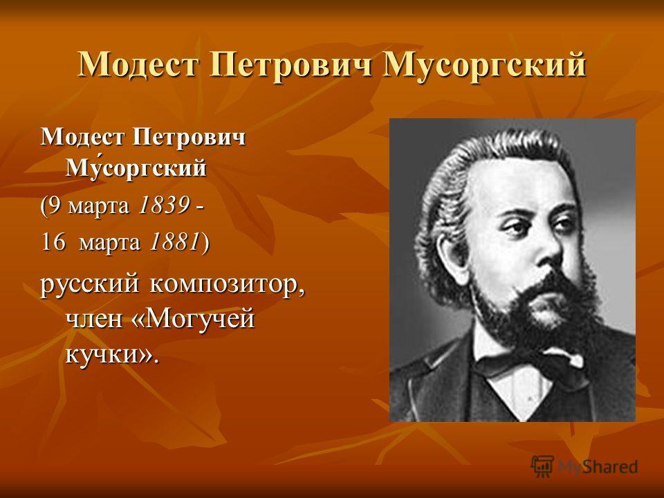 Модест Петрович Мусоргский Модест Петрович Му́соргский (9 марта 1839 - 16 марта 1881) 16 марта 1881) русский композитор, член «Могучей кучки».