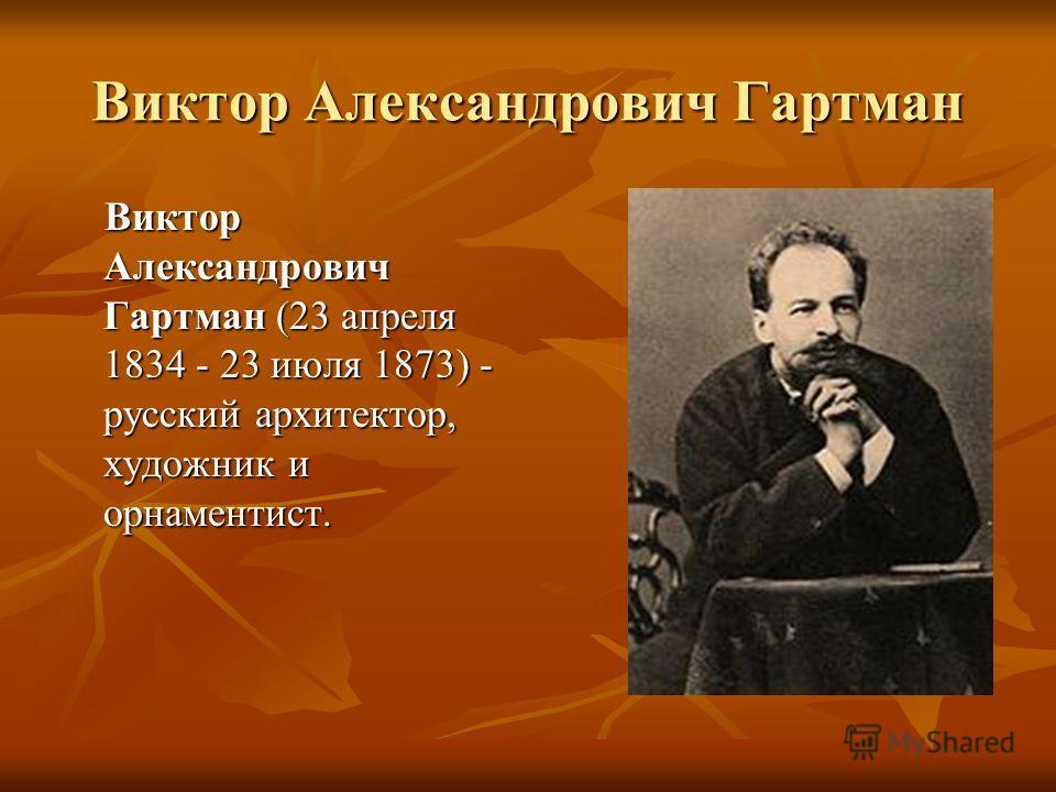 Виктор Александрович Гартман Виктор Александрович Гартман (23 апреля 1834 - 23 июля 1873) - русский архитектор, художник и орнаментист. Виктор Александрович Гартман (23 апреля 1834 - 23 июля 1873) - русский архитектор, художник и орнаментист.