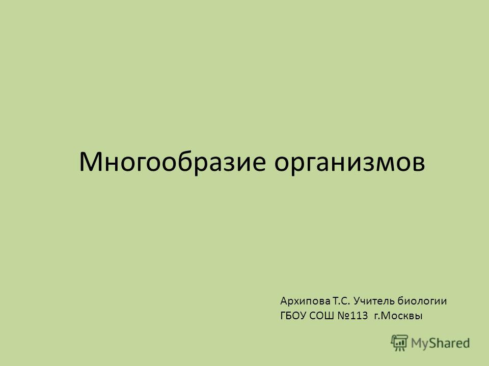 Многообразие организмов Архипова Т.С. Учитель биологии ГБОУ СОШ 113 г.Москвы
