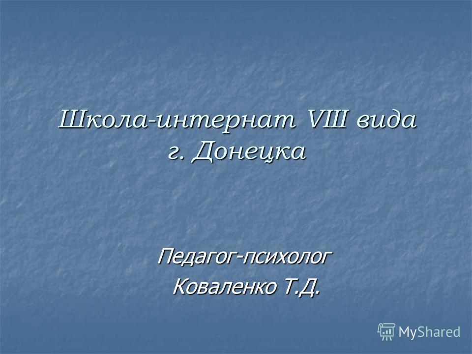Школа-интернат VIII вида г. Донецка Педагог-психолог Коваленко Т.Д. Коваленко Т.Д.