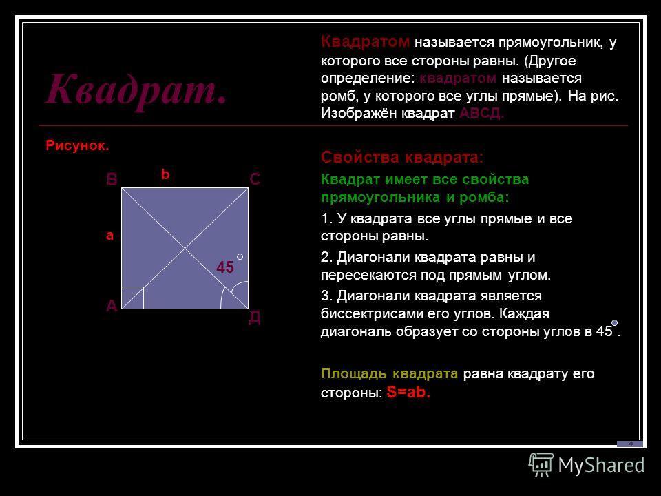 Квадрат. Рисунок. Квадратом называется прямоугольник, у которого все стороны равны. (Другое определение: квадратом называется ромб, у которого все углы прямые). На рис. Изображён квадрат АВСД. Свойства квадрата: Квадрат имеет все свойства прямоугольн