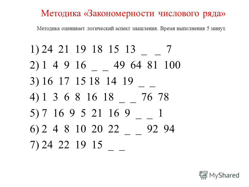 Методика «Закономерности числового ряда» Методика оценивает логический аспект мышления. Время выполнения 5 минут. 1) 24 21 19 18 15 13 _ _ 7 2) 1 4 9 16 _ _ 49 64 81 100 3) 16 17 15 18 14 19 _ _ 4) 1 3 6 8 16 18 _ _ 76 78 5) 7 16 9 5 21 16 9 _ _ 1 6)