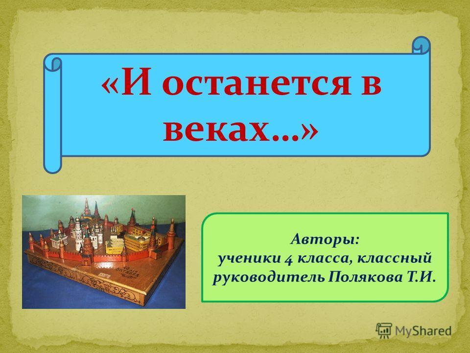 Авторы: ученики 4 класса, классный руководитель Полякова Т.И. «И останется в веках…»
