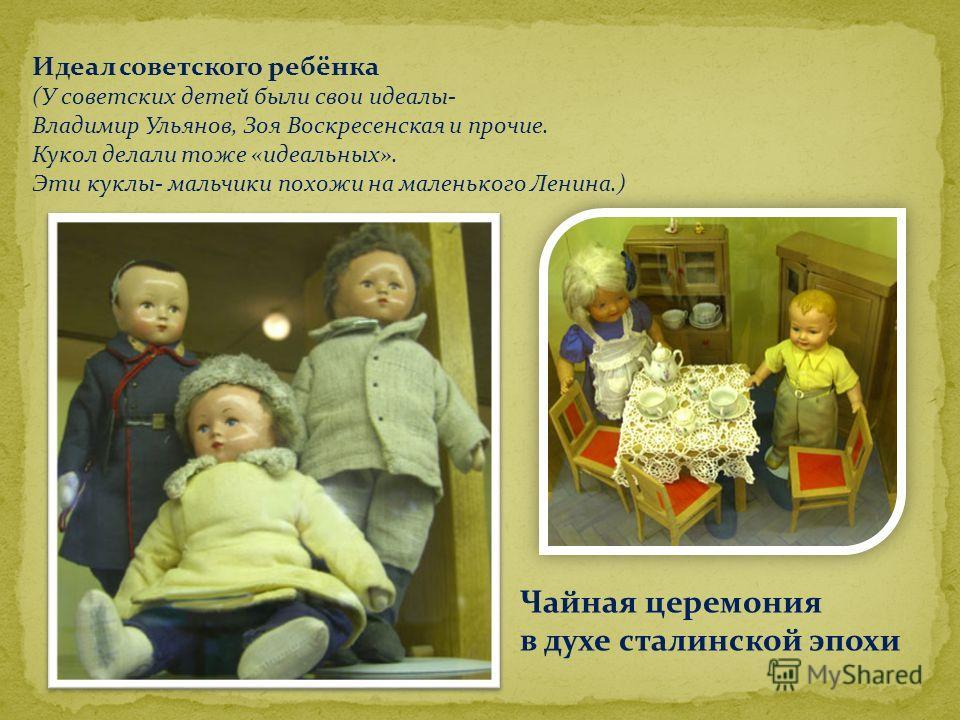 Идеал советского ребёнка (У советских детей были свои идеалы- Владимир Ульянов, Зоя Воскресенская и прочие. Кукол делали тоже «идеальных». Эти куклы- мальчики похожи на маленького Ленина.) Чайная церемония в духе сталинской эпохи