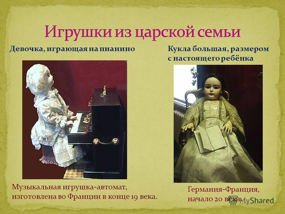 Музыкальная игрушка-автомат, изготовлена во Франции в конце 19 века. Девочка, играющая на пианиноКукла большая, размером с настоящего ребёнка Германия-Франция, начало 20 века.
