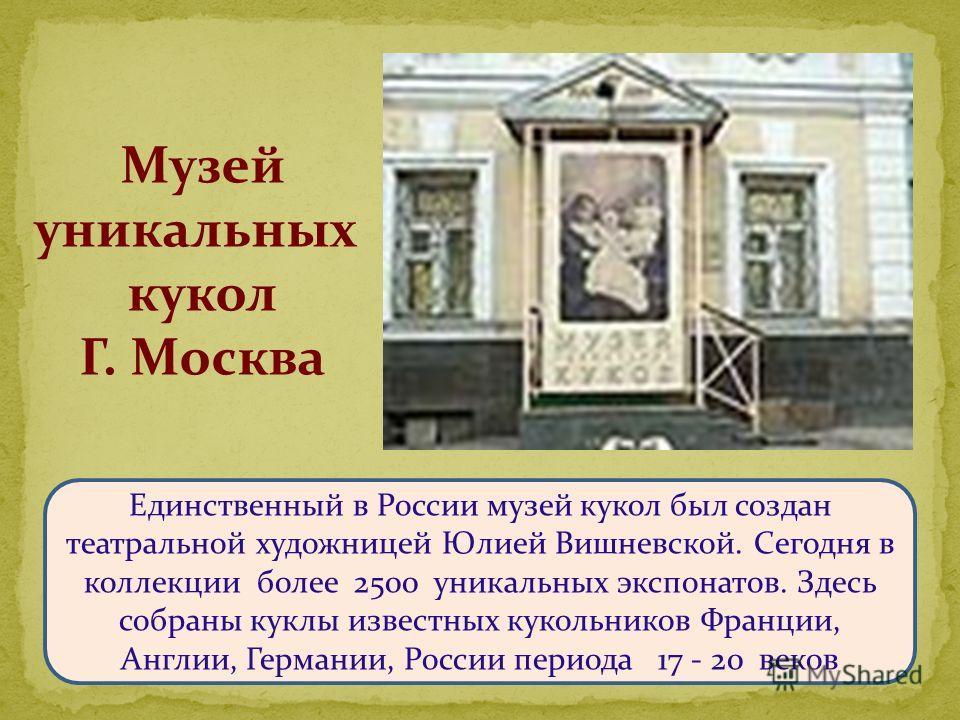 Единственный в России музей кукол был создан театральной художницей Юлией Вишневской. Сегодня в коллекции более 2500 уникальных экспонатов. Здесь собраны куклы известных кукольников Франции, Англии, Германии, России периода 17 - 20 веков Музей уникал