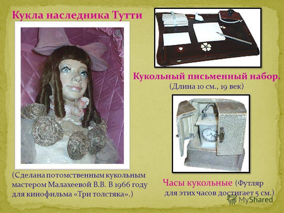 Кукла наследника Тутти (Сделана потомственным кукольным мастером Малахеевой В.В. В 1966 году для кинофильма «Три толстяка».) Кукольный письменный набор. (Длина 10 см., 19 век) Часы кукольные (Футляр для этих часов достигает 5 см.)
