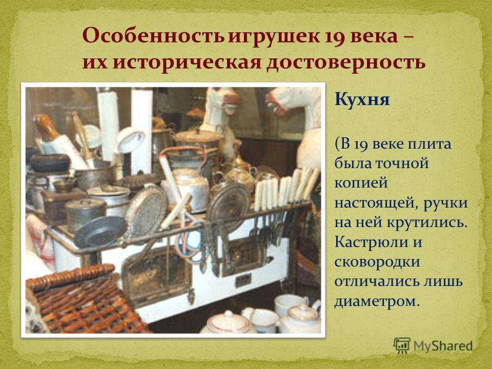 Особенность игрушек 19 века – их историческая достоверность Кухня (В 19 веке плита была точной копией настоящей, ручки на ней крутились. Кастрюли и сковородки отличались лишь диаметром.