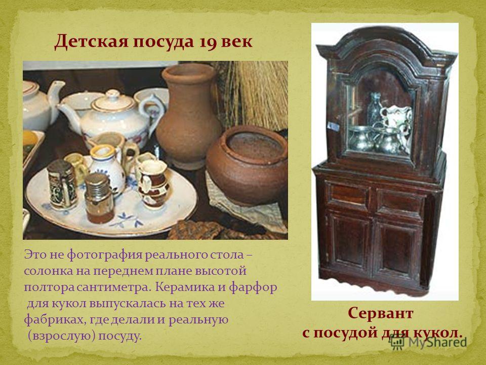 Детская посуда 19 век Это не фотография реального стола – солонка на переднем плане высотой полтора сантиметра. Керамика и фарфор для кукол выпускалась на тех же фабриках, где делали и реальную (взрослую) посуду. Сервант с посудой для кукол.