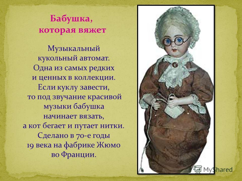 Музыкальный кукольный автомат. Одна из самых редких и ценных в коллекции. Если куклу завести, то под звучание красивой музыки бабушка начинает вязать, а кот бегает и путает нитки. Сделано в 70-е годы 19 века на фабрике Жюмо во Франции. Бабушка, котор