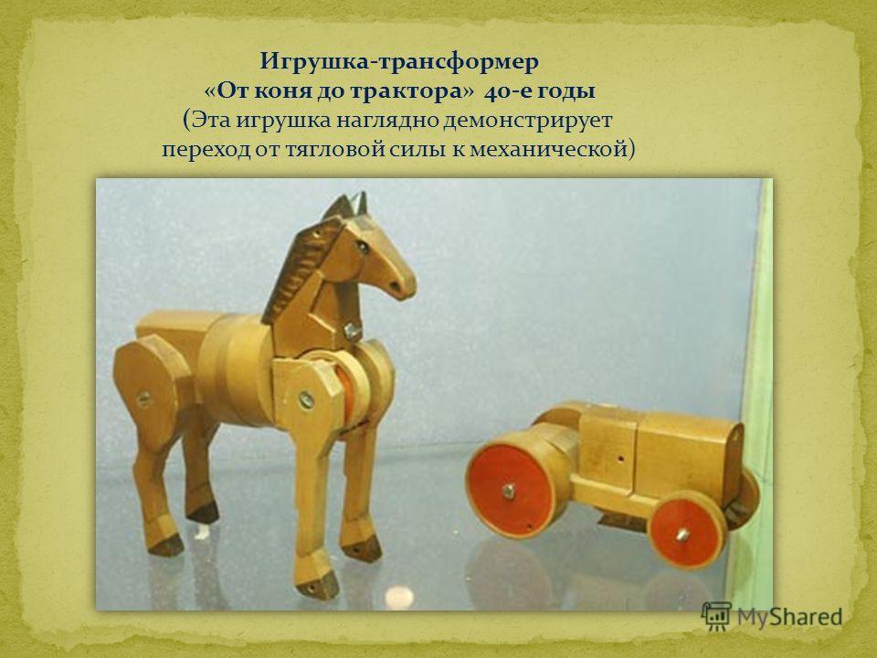 Игрушка-трансформер «От коня до трактора» 40-е годы (Эта игрушка наглядно демонстрирует переход от тягловой силы к механической)