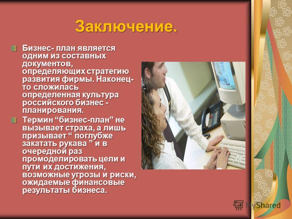Заключение. Бизнес- план является одним из составных документов, определяющих стратегию развития фирмы. Наконец- то сложилась определенная культура российского бизнес - планирования. Термин бизнес-план не вызывает страха, а лишь призывает поглубже за