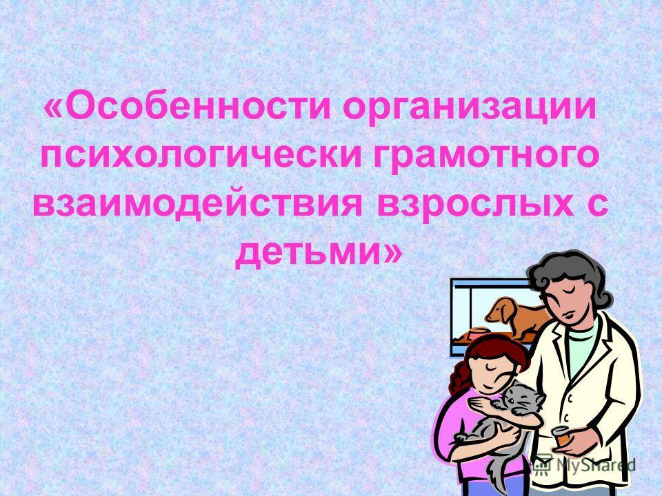 «Особенности организации психологически грамотного взаимодействия взрослых с детьми»