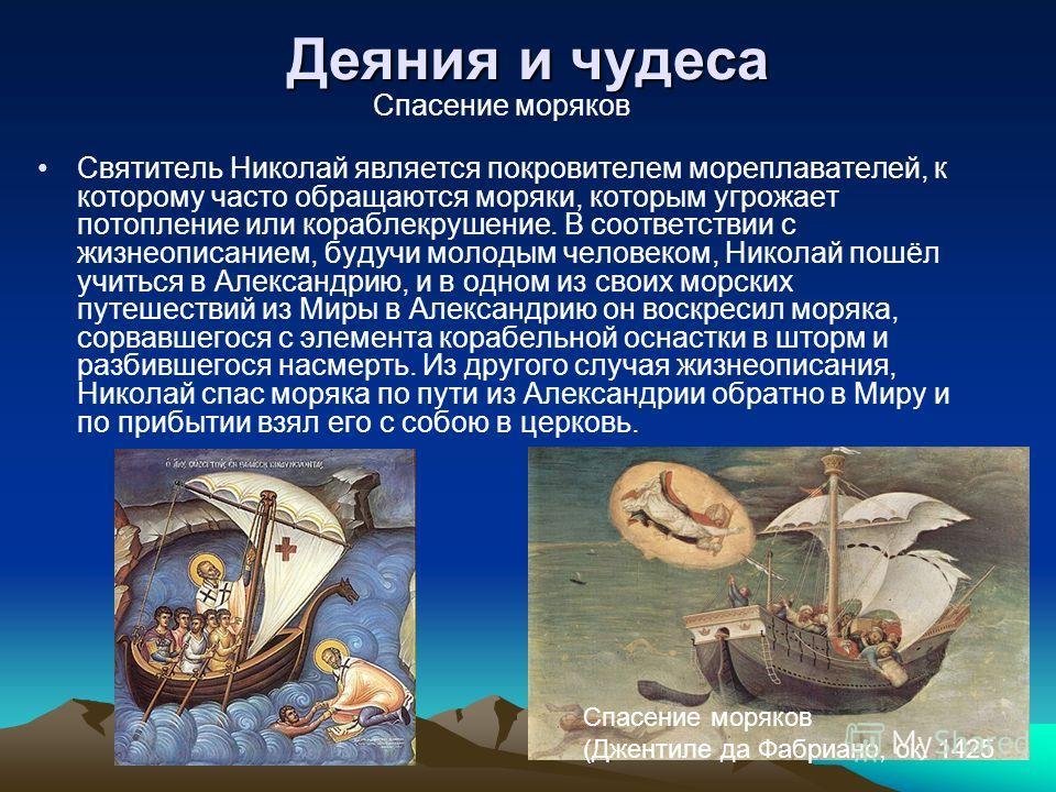 Деяния и чудеса Спасение моряков Святитель Николай является покровителем мореплавателей, к которому часто обращаются моряки, которым угрожает потопление или кораблекрушение. В соответствии с жизнеописанием, будучи молодым человеком, Николай пошёл учи