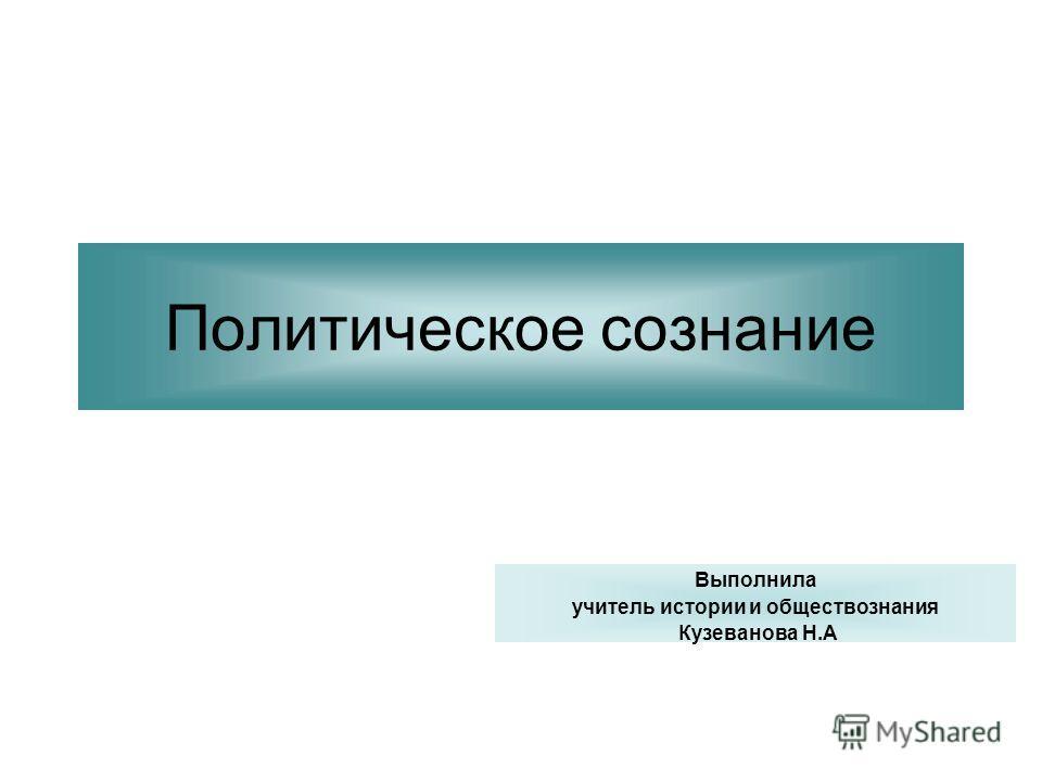 Политическое сознание Выполнила учитель истории и обществознания Кузеванова Н.А