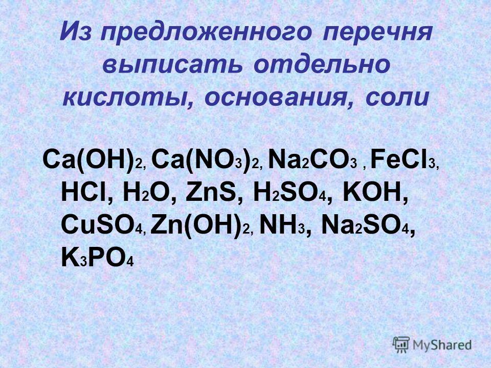 Из предложенного перечня выписать отдельно кислоты, основания, соли Ca(OH) 2, Ca(NO 3 ) 2, Na 2 CO 3, FeCl 3, HCl, H 2 O, ZnS, H 2 SO 4, KOH, CuSO 4, Zn(OH) 2, NH 3, Na 2 SO 4, K 3 PO 4