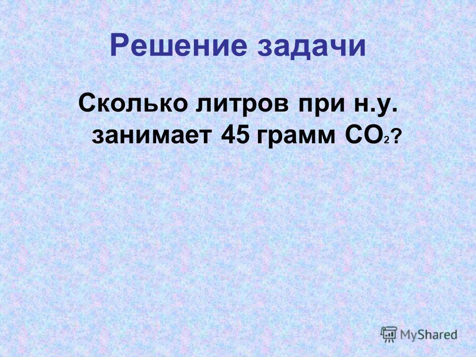 Решение задачи Сколько литров при н.у. занимает 45 грамм CO 2 ?