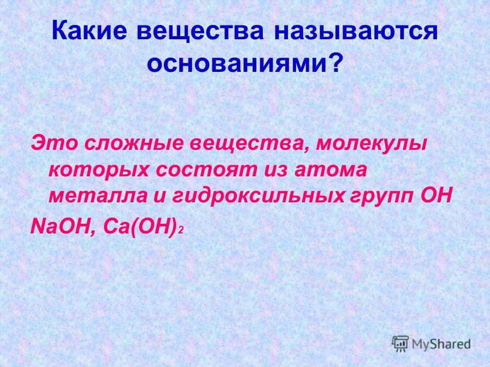 Какие вещества называются основаниями? Это сложные вещества, молекулы которых состоят из атома металла и гидроксильных групп ОН NaOH, Ca(OH) 2