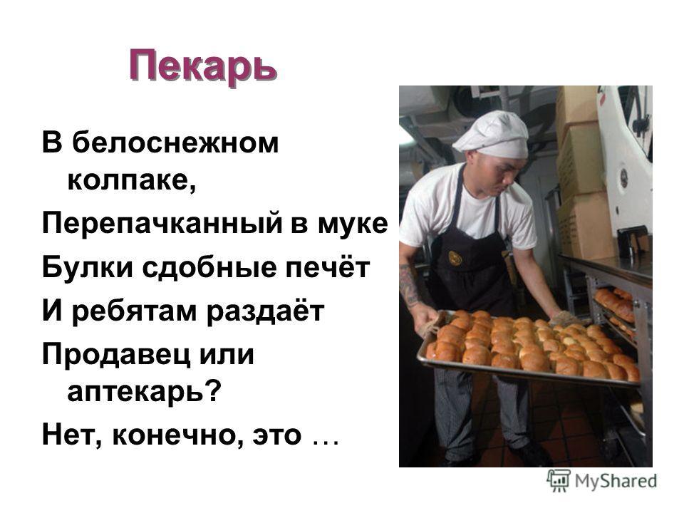 Пекарь В белоснежном колпаке, Перепачканный в муке Булки сдобные печёт И ребятам раздаёт Продавец или аптекарь? Нет, конечно, это …