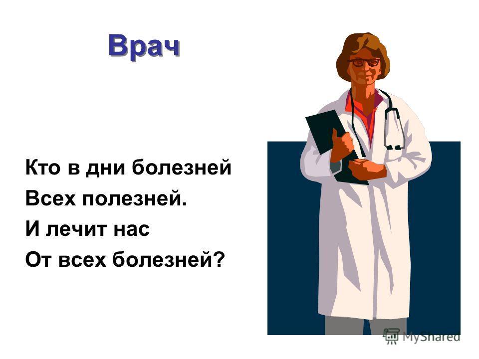 Врач Кто в дни болезней Всех полезней. И лечит нас От всех болезней?