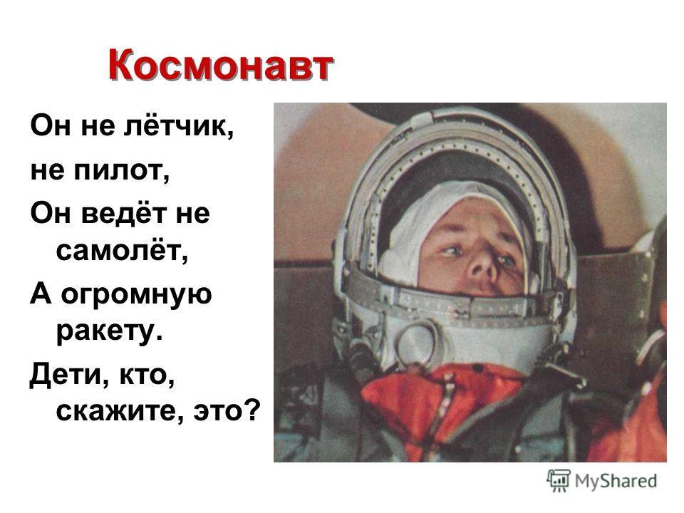 Космонавт Космонавт Он не лётчик, не пилот, Он ведёт не самолёт, А огромную ракету. Дети, кто, скажите, это?