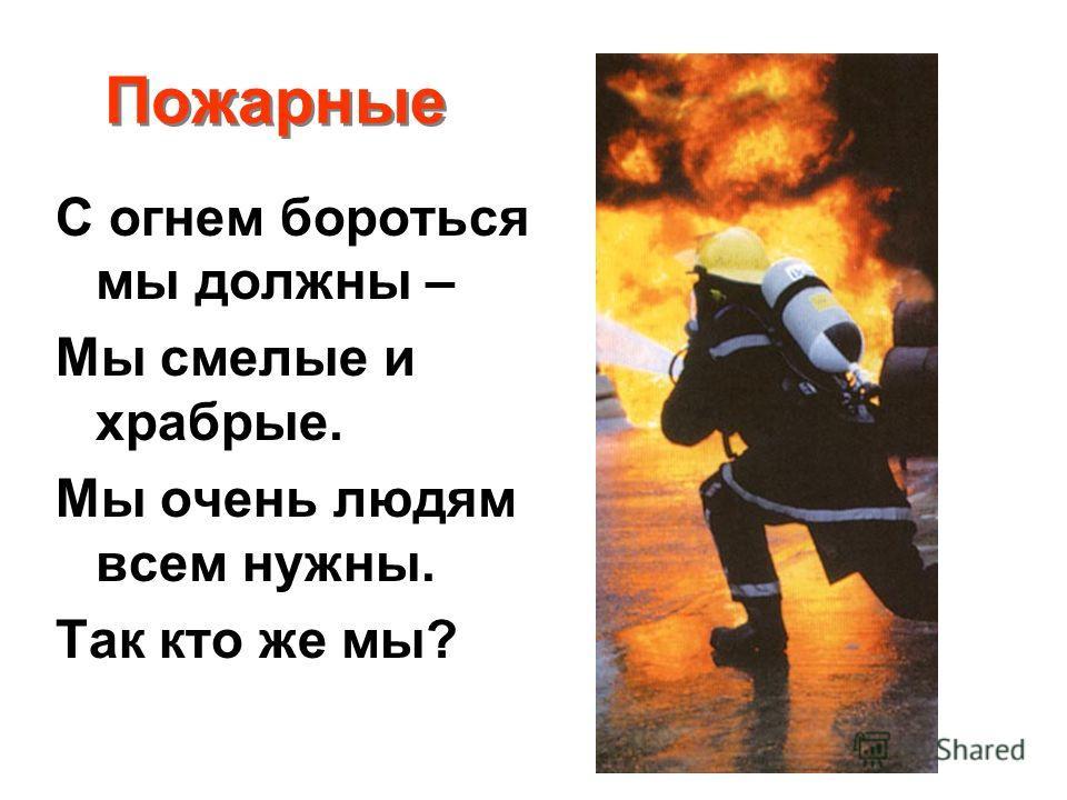 Пожарные С огнем бороться мы должны – Мы смелые и храбрые. Мы очень людям всем нужны. Так кто же мы?