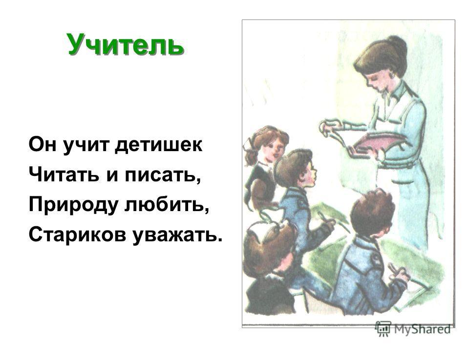Учитель Он учит детишек Читать и писать, Природу любить, Стариков уважать.