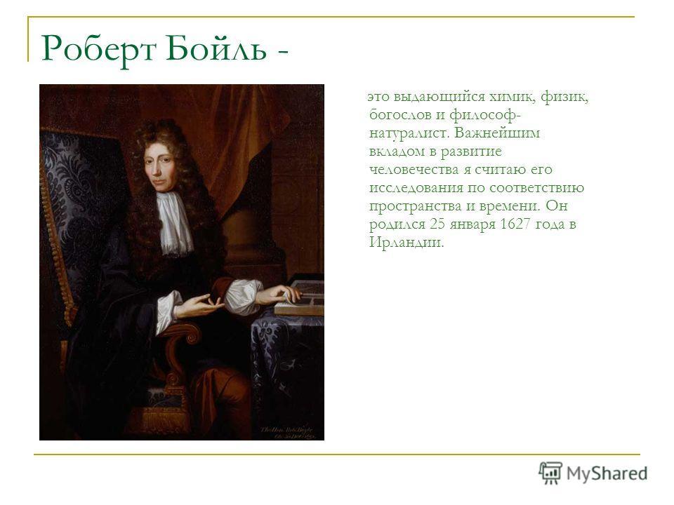 Роберт Бойль - это выдающийся химик, физик, богослов и философ- натуралист. Важнейшим вкладом в развитие человечества я считаю его исследования по соответствию пространства и времени. Он родился 25 января 1627 года в Ирландии.
