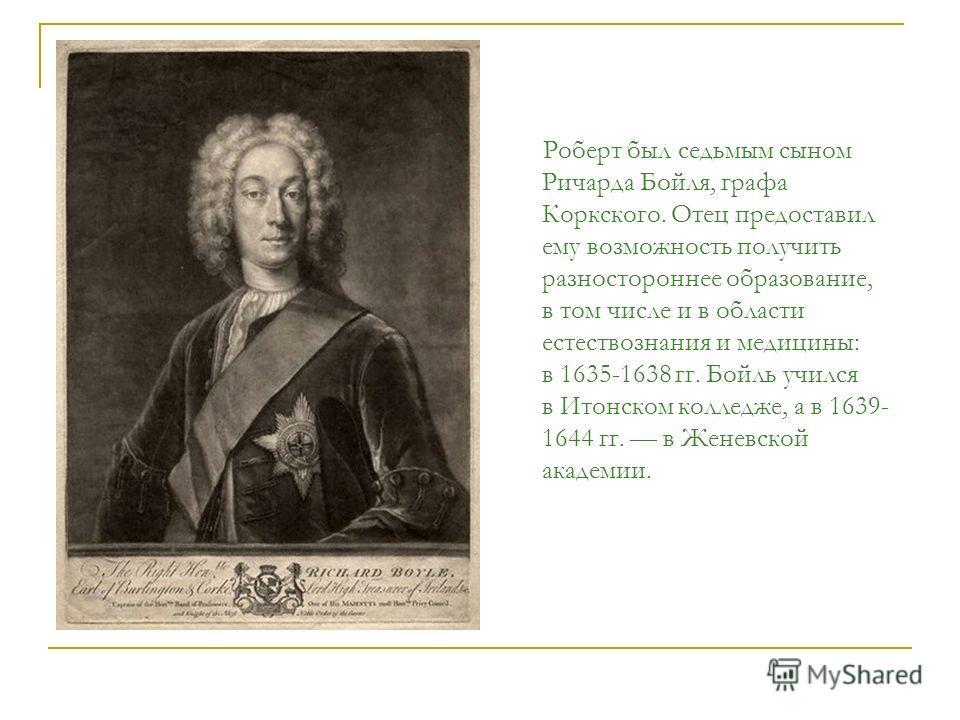 Роберт был седьмым сыном Ричарда Бойля, графа Коркского. Отец предоставил ему возможность получить разностороннее образование, в том числе и в области естествознания и медицины: в 1635-1638 гг. Бойль учился в Итонском колледже, а в 1639- 1644 гг. в Ж