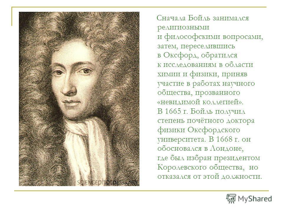Сначала Бойль занимался религиозными и философскими вопросами, затем, переселившись в Оксфорд, обратился к исследованиям в области химии и физики, приняв участие в работах научного общества, прозванного «невидимой коллегией». В 1665 г. Бойль получил