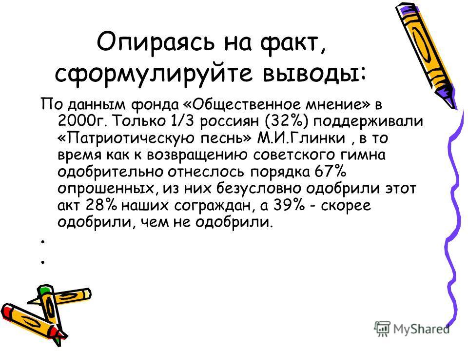 Опираясь на факт, сформулируйте выводы: По данным фонда «Общественное мнение» в 2000г. Только 1/3 россиян (32%) поддерживали «Патриотическую песнь» М.И.Глинки, в то время как к возвращению советского гимна одобрительно отнеслось порядка 67% опрошенны