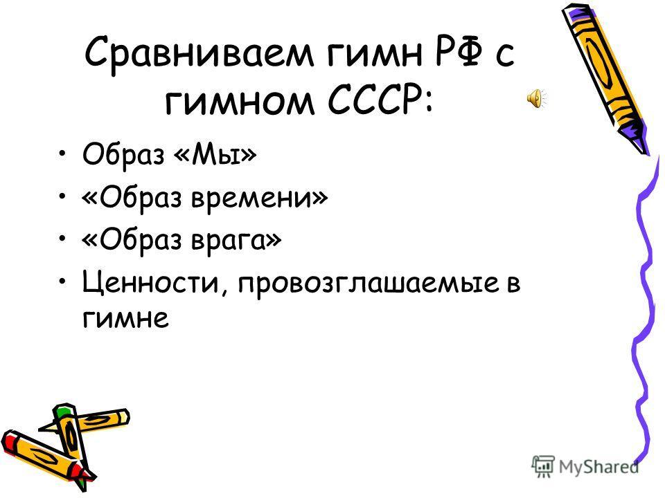 Сравниваем гимн РФ с гимном СССР: Образ «Мы» «Образ времени» «Образ врага» Ценности, провозглашаемые в гимне