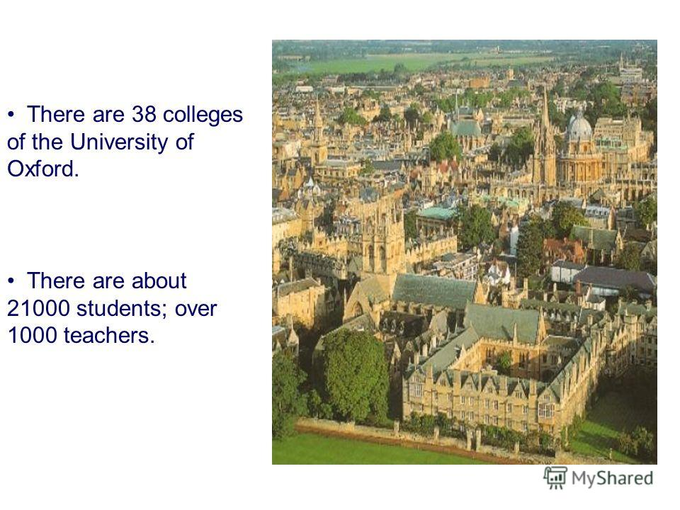 There are 38 colleges of the University of Oxford. There are about 21000 students; over 1000 teachers.