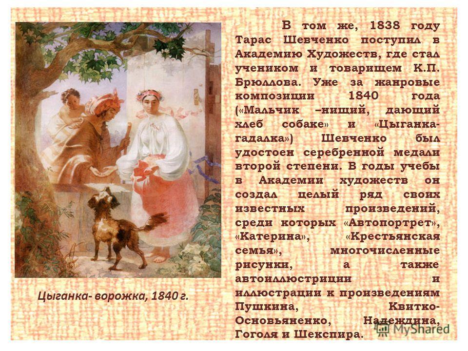 В том же, 1838 году Тарас Шевченко поступил в Академию Художеств, где стал учеником и товарищем К.П. Брюллова. Уже за жанровые композиции 1840 года («Мальчик –нищий, дающий хлеб собаке» и «Цыганка- гадалка») Шевченко был удостоен серебренной медали в