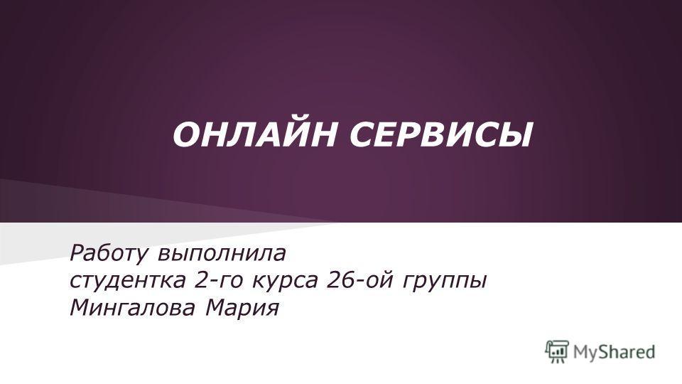 ОНЛАЙН СЕРВИСЫ Работу выполнила студентка 2-го курса 26-ой группы Мингалова Мария