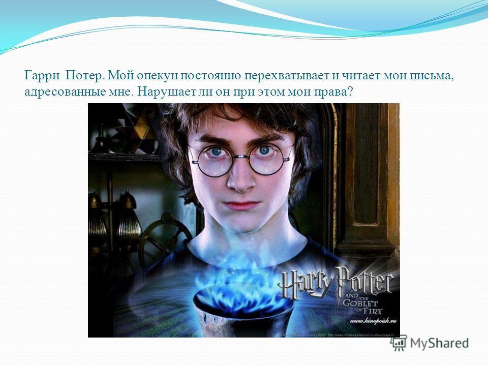 Гарри Потер. Мой опекун постоянно перехватывает и читает мои письма, адресованные мне. Нарушает ли он при этом мои права?