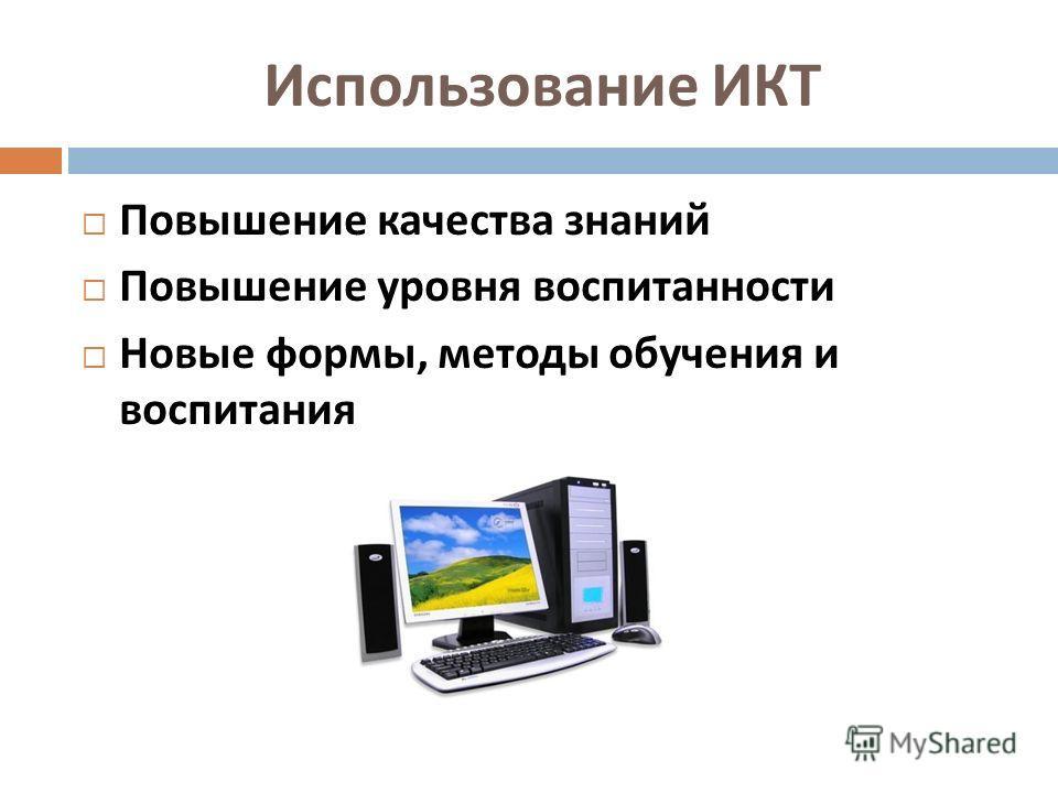 Использование ИКТ Повышение качества знаний Повышение уровня воспитанности Новые формы, методы обучения и воспитания