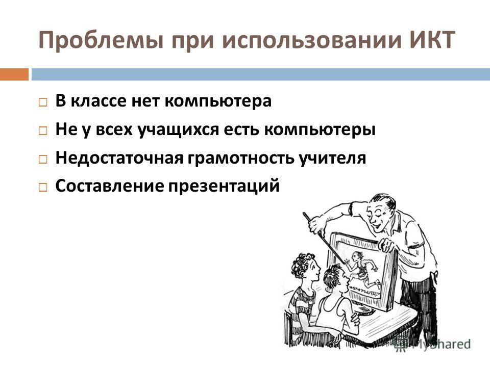 Проблемы при использовании ИКТ В классе нет компьютера Не у всех учащихся есть компьютеры Недостаточная грамотность учителя Составление презентаций