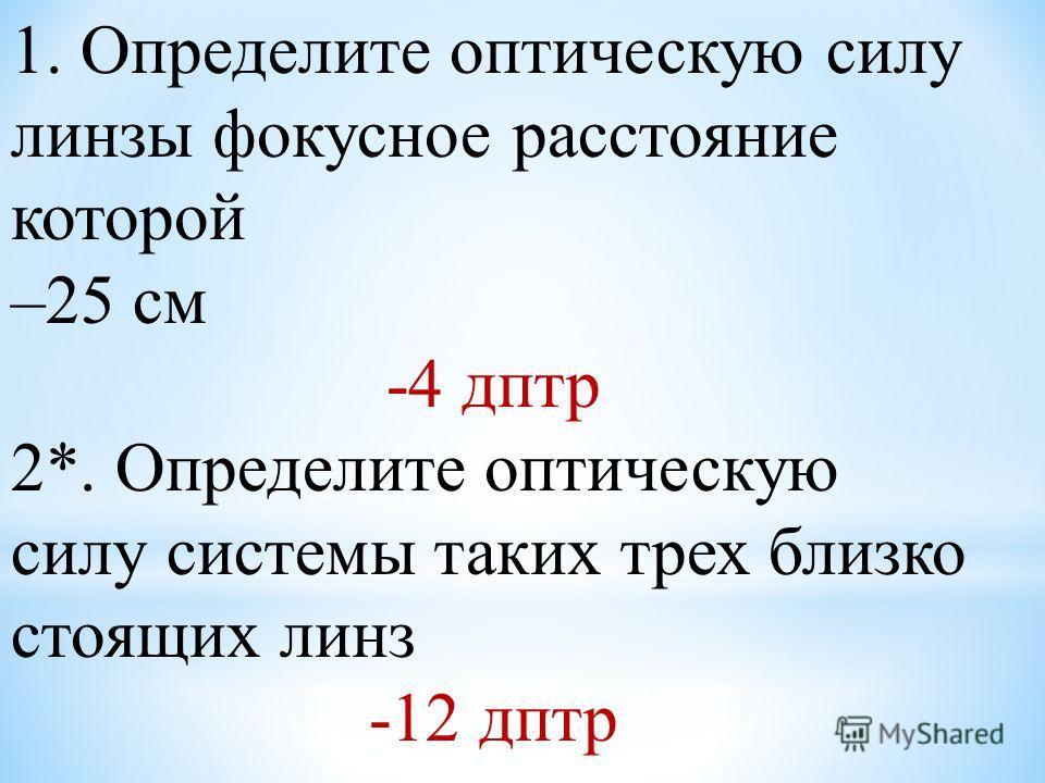1. Определите оптическую силу линзы фокусное расстояние которой –25 см -4 дптр 2*. Определите оптическую силу системы таких трех близко стоящих линз -12 дптр