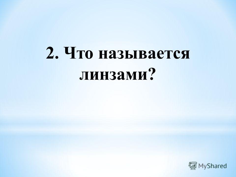 2. Что называется линзами?