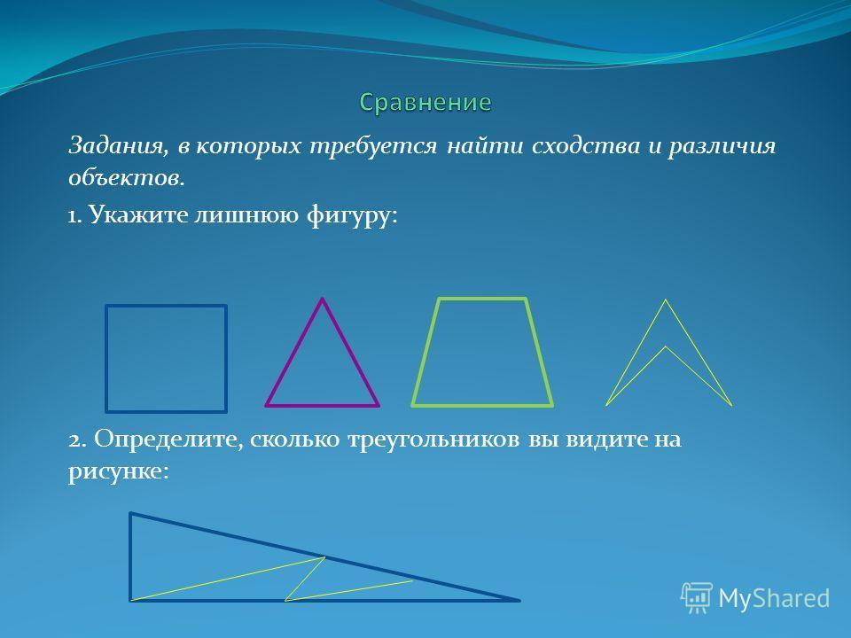 Задания, в которых требуется найти сходства и различия объектов. 1. Укажите лишнюю фигуру: 2. Определите, сколько треугольников вы видите на рисунке:
