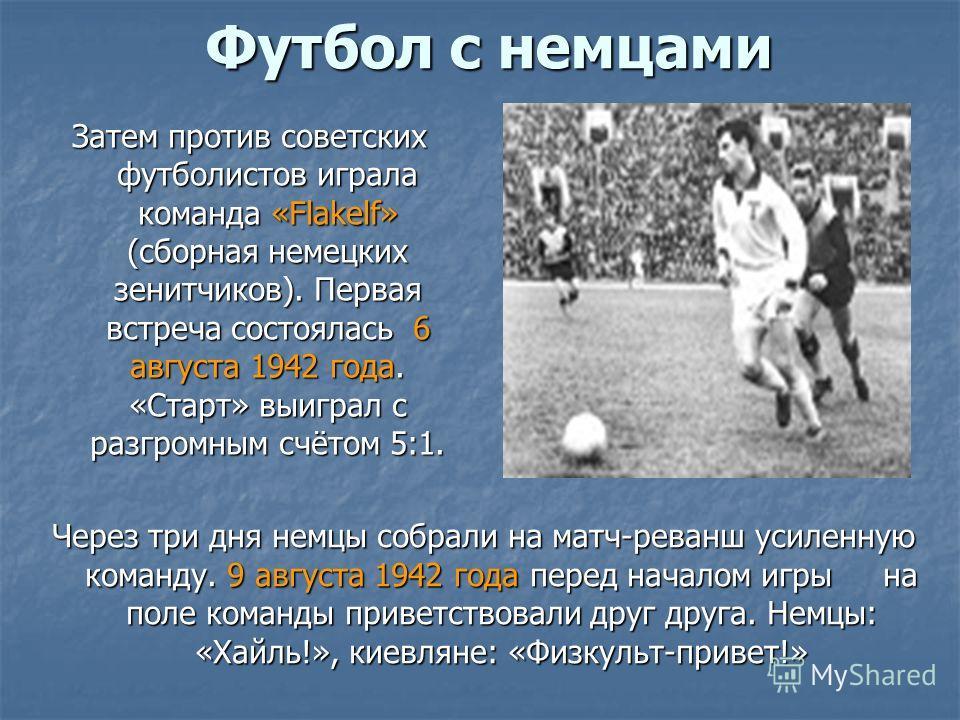 Футбол с немцами Затем против советских футболистов играла команда «Flakelf» (сборная немецких зенитчиков). Первая встреча состоялась 6 августа 1942 года. «Старт» выиграл с разгромным счётом 5:1. Через три дня немцы собрали на матч-реванш усиленную к