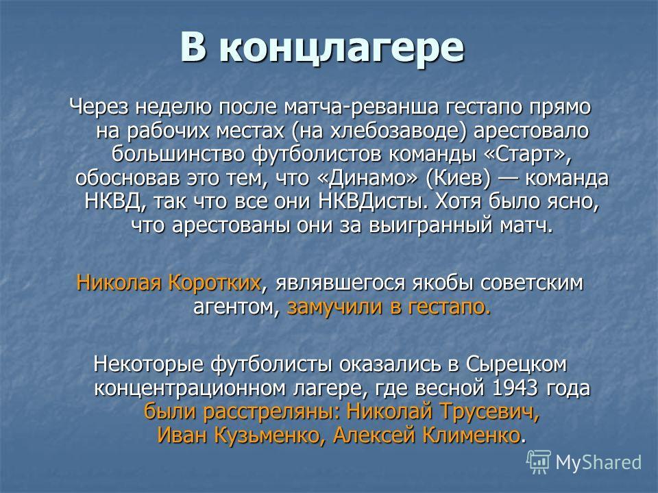 В концлагере Через неделю после матча-реванша гестапо прямо на рабочих местах (на хлебозаводе) арестовало большинство футболистов команды «Старт», обосновав это тем, что «Динамо» (Киев) команда НКВД, так что все они НКВДисты. Хотя было ясно, что арес