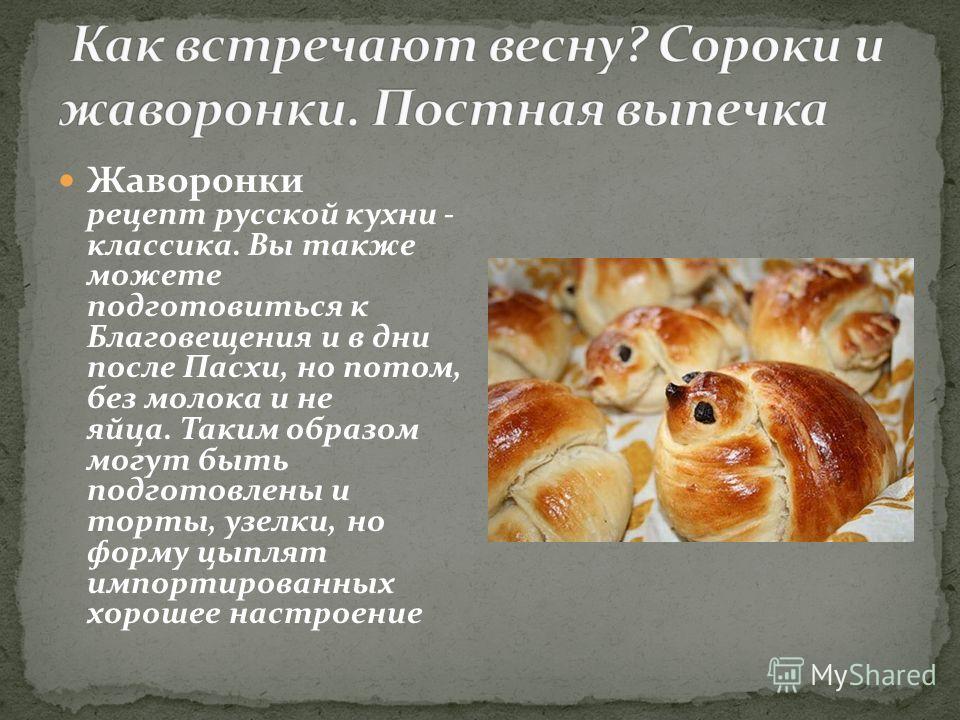 Жаворонки рецепт русской кухни - классика. Вы также можете подготовиться к Благовещения и в дни после Пасхи, но потом, без молока и не яйца. Таким образом могут быть подготовлены и торты, узелки, но форму цыплят импортированных хорошее настроение