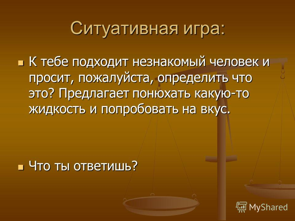 Ситуативная игра: К тебе подходит незнакомый человек и просит, пожалуйста, определить что это? Предлагает понюхать какую-то жидкость и попробовать на вкус. К тебе подходит незнакомый человек и просит, пожалуйста, определить что это? Предлагает понюха